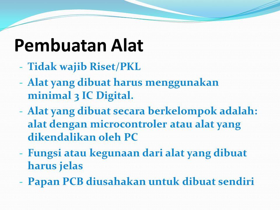 Pembuatan Alat - Tidak wajib Riset/PKL - Alat yang dibuat harus menggunakan minimal 3 IC Digital. - Alat yang dibuat secara berkelompok adalah: alat d