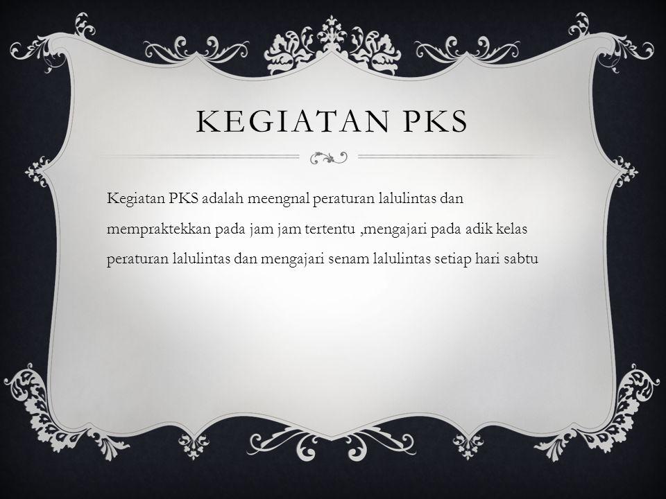 KEGIATAN PKS Kegiatan PKS adalah meengnal peraturan lalulintas dan mempraktekkan pada jam jam tertentu,mengajari pada adik kelas peraturan lalulintas dan mengajari senam lalulintas setiap hari sabtu