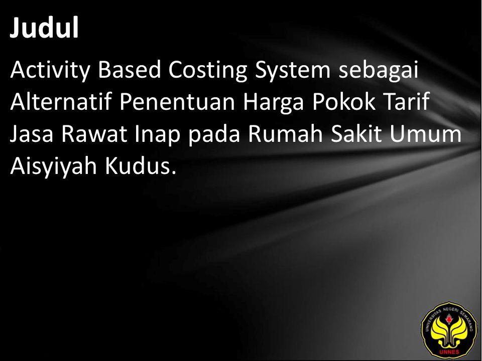 Judul Activity Based Costing System sebagai Alternatif Penentuan Harga Pokok Tarif Jasa Rawat Inap pada Rumah Sakit Umum Aisyiyah Kudus.