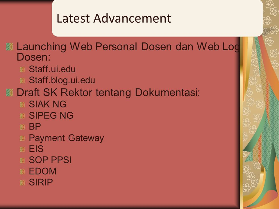 Launching Web Personal Dosen dan Web Log Dosen: Staff.ui.edu Staff.blog.ui.edu Draft SK Rektor tentang Dokumentasi: SIAK NG SIPEG NG BP Payment Gateway EIS SOP PPSI EDOM SIRIP Latest Advancement
