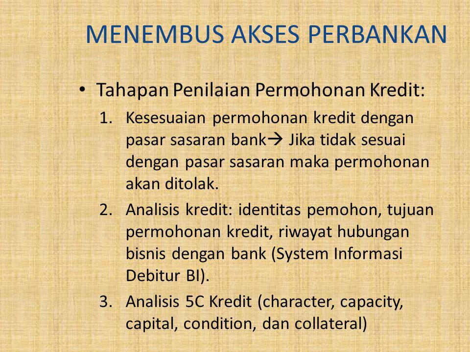 MENEMBUS AKSES PERBANKAN Tahapan Penilaian Permohonan Kredit: 1.Kesesuaian permohonan kredit dengan pasar sasaran bank  Jika tidak sesuai dengan pasar sasaran maka permohonan akan ditolak.