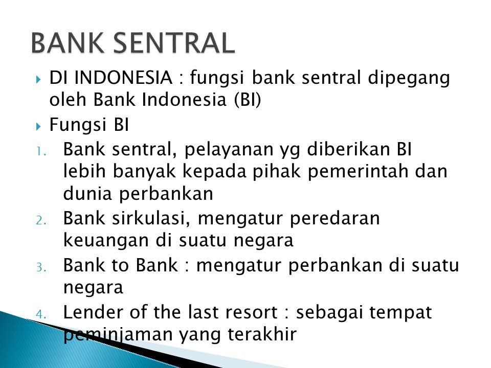  DI INDONESIA : fungsi bank sentral dipegang oleh Bank Indonesia (BI)  Fungsi BI 1. Bank sentral, pelayanan yg diberikan BI lebih banyak kepada piha