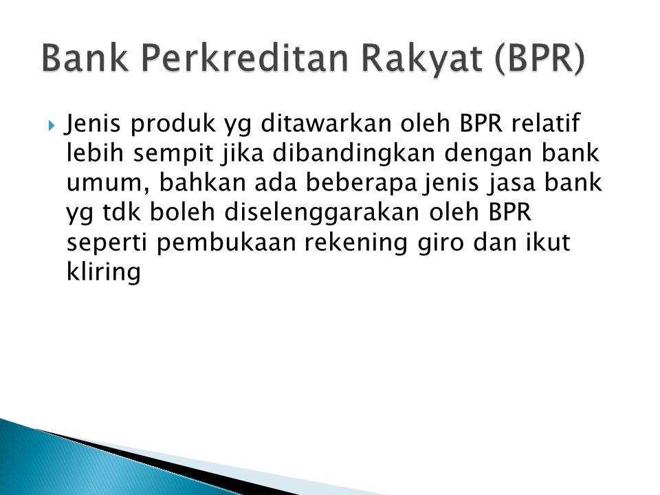  Jenis produk yg ditawarkan oleh BPR relatif lebih sempit jika dibandingkan dengan bank umum, bahkan ada beberapa jenis jasa bank yg tdk boleh disele