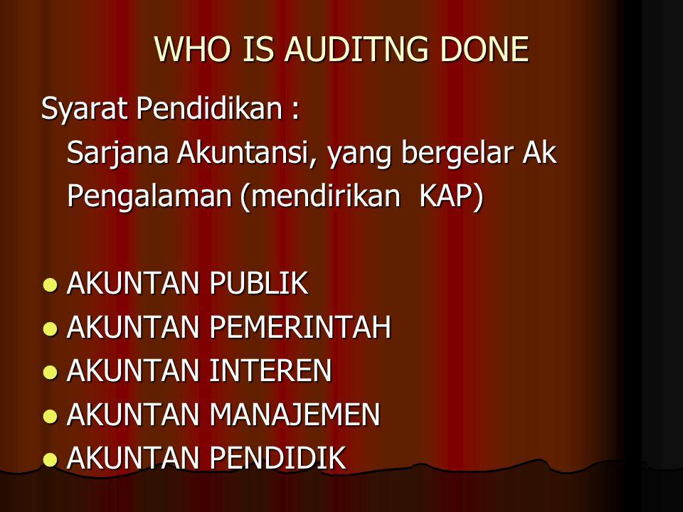 WHO IS AUDITNG DONE Syarat Pendidikan : Sarjana Akuntansi, yang bergelar Ak Pengalaman (mendirikan KAP) AKUNTAN PUBLIK AKUNTAN PUBLIK AKUNTAN PEMERINT