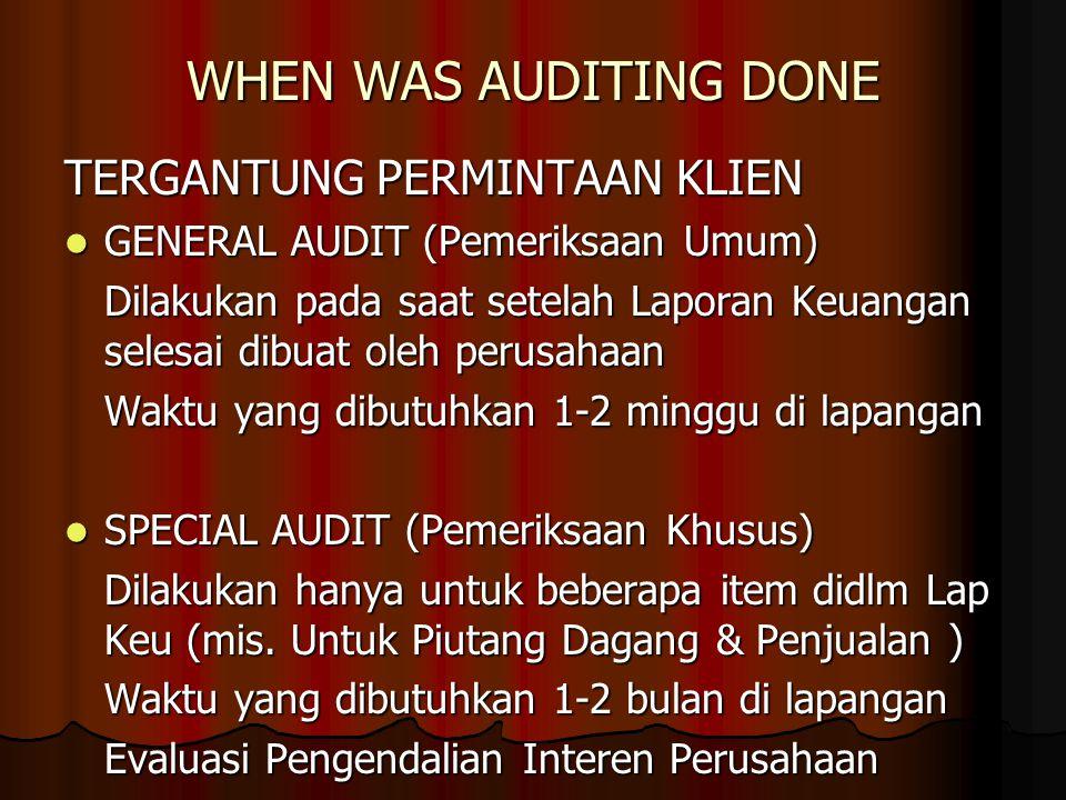 WHEN WAS AUDITING DONE TERGANTUNG PERMINTAAN KLIEN GENERAL AUDIT (Pemeriksaan Umum) GENERAL AUDIT (Pemeriksaan Umum) Dilakukan pada saat setelah Lapor