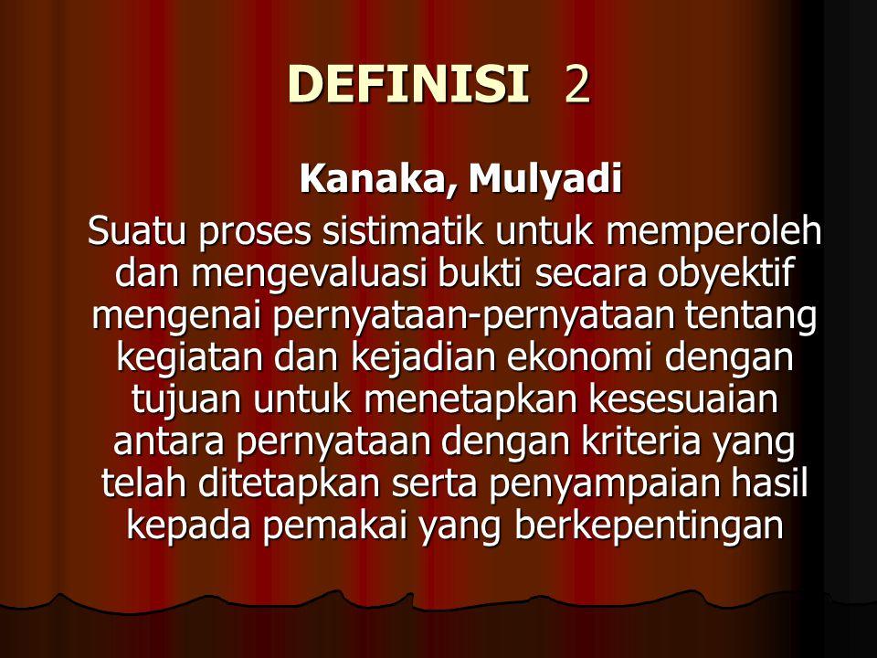 DEFINISI 2 Kanaka, Mulyadi Suatu proses sistimatik untuk memperoleh dan mengevaluasi bukti secara obyektif mengenai pernyataan-pernyataan tentang kegi
