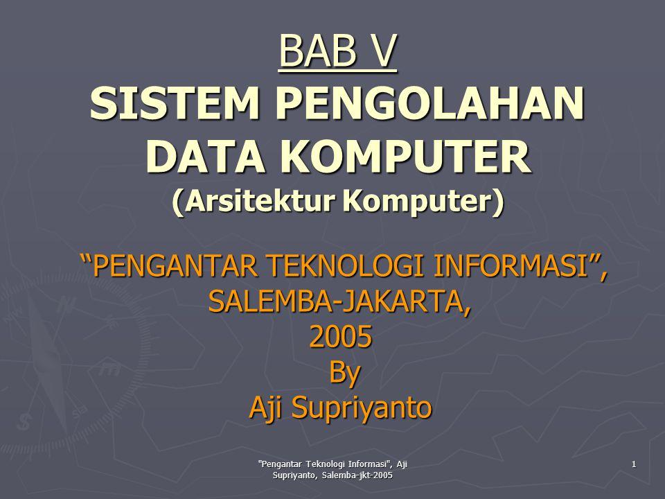 Pengantar Teknologi Informasi , Aji Supriyanto, Salemba-jkt-2005 1 BAB V SISTEM PENGOLAHAN DATA KOMPUTER (Arsitektur Komputer) PENGANTAR TEKNOLOGI INFORMASI , SALEMBA-JAKARTA, 2005 By Aji Supriyanto PENGANTAR TEKNOLOGI INFORMASI , SALEMBA-JAKARTA, 2005 By Aji Supriyanto