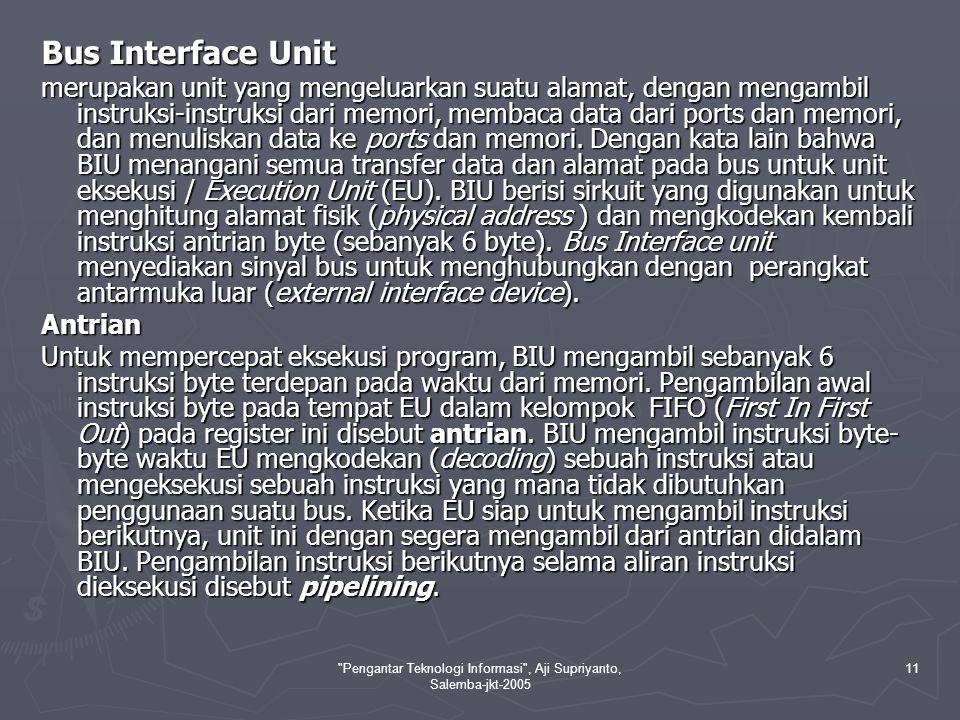 Pengantar Teknologi Informasi , Aji Supriyanto, Salemba-jkt-2005 11 Bus Interface Unit merupakan unit yang mengeluarkan suatu alamat, dengan mengambil instruksi-instruksi dari memori, membaca data dari ports dan memori, dan menuliskan data ke ports dan memori.
