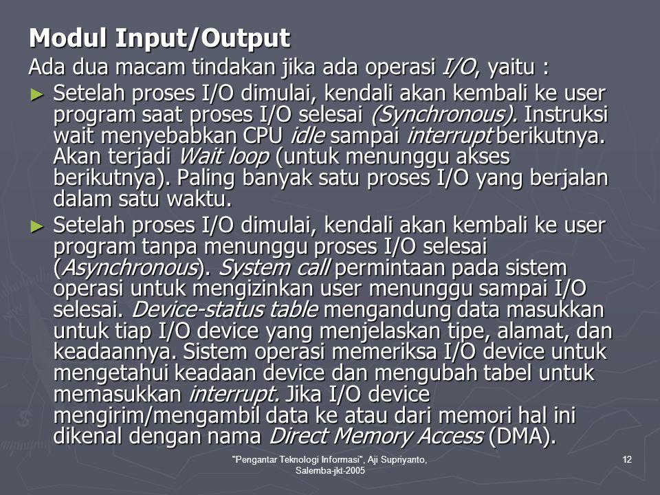 Pengantar Teknologi Informasi , Aji Supriyanto, Salemba-jkt-2005 12 Modul Input/Output Ada dua macam tindakan jika ada operasi I/O, yaitu : ► Setelah proses I/O dimulai, kendali akan kembali ke user program saat proses I/O selesai (Synchronous).