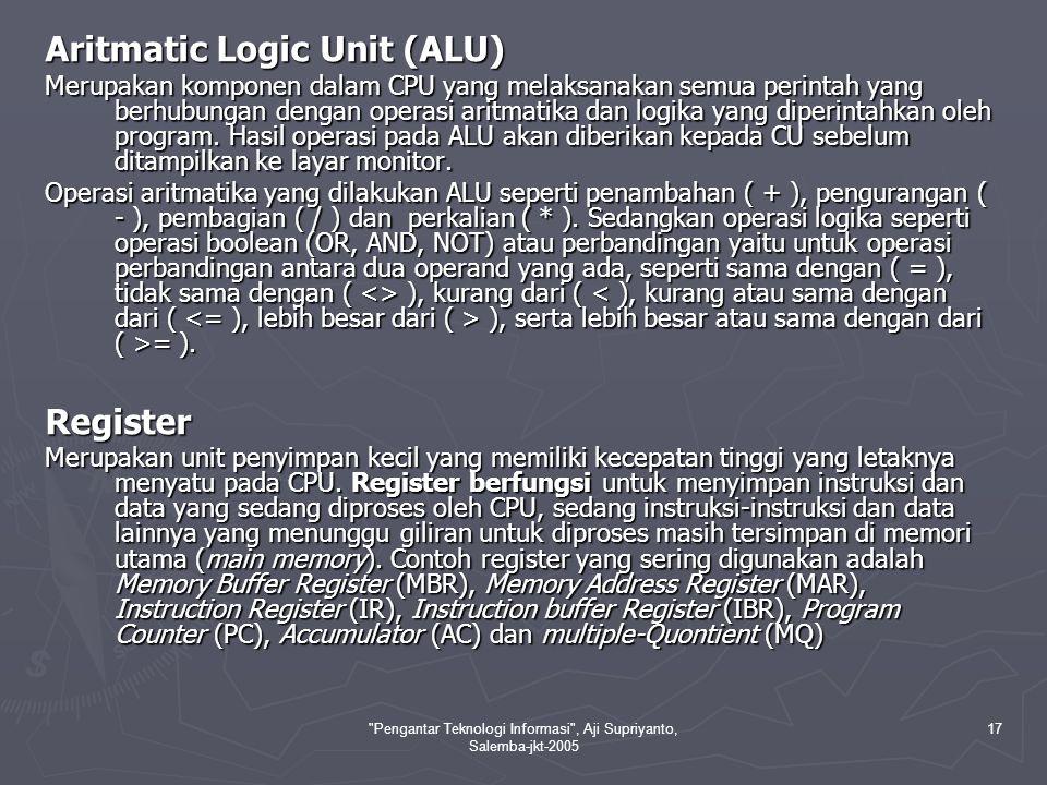 Pengantar Teknologi Informasi , Aji Supriyanto, Salemba-jkt-2005 17 Aritmatic Logic Unit (ALU) Merupakan komponen dalam CPU yang melaksanakan semua perintah yang berhubungan dengan operasi aritmatika dan logika yang diperintahkan oleh program.