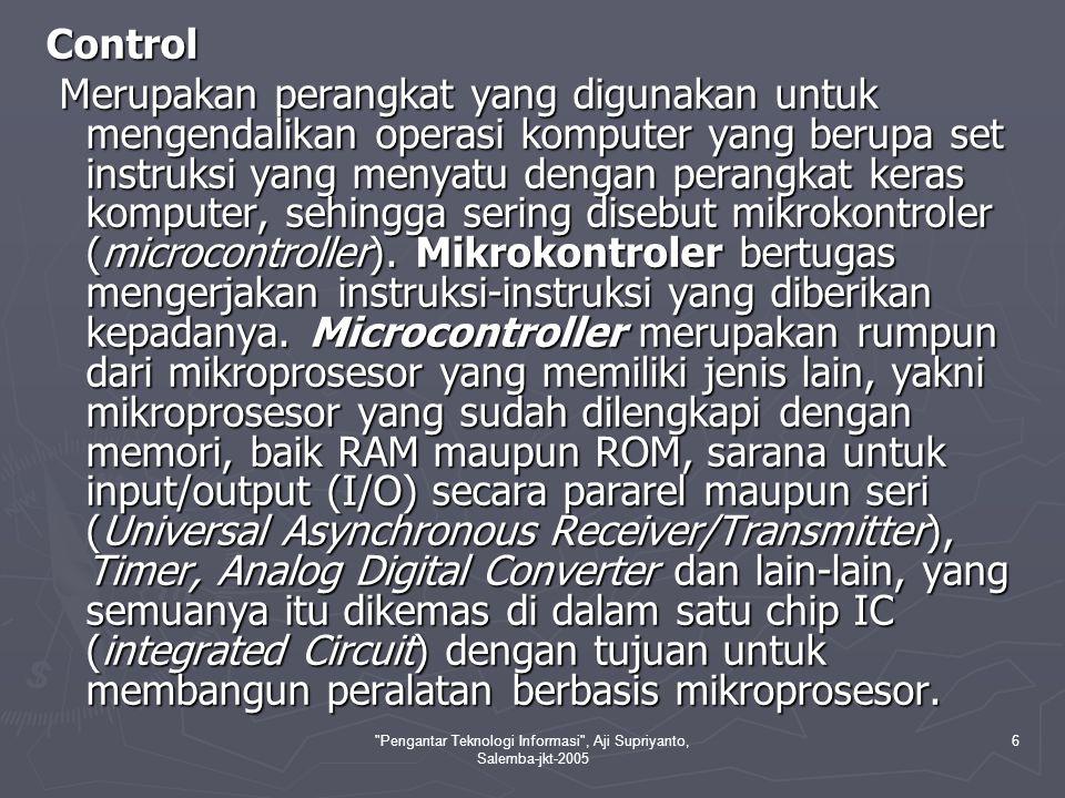 Pengantar Teknologi Informasi , Aji Supriyanto, Salemba-jkt-2005 6 Control Merupakan perangkat yang digunakan untuk mengendalikan operasi komputer yang berupa set instruksi yang menyatu dengan perangkat keras komputer, sehingga sering disebut mikrokontroler (microcontroller).