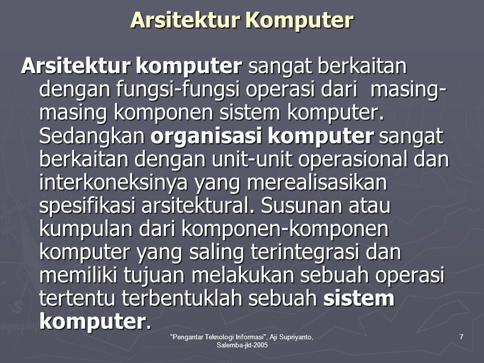 Pengantar Teknologi Informasi , Aji Supriyanto, Salemba-jkt-2005 7 Arsitektur Komputer Arsitektur komputer sangat berkaitan dengan fungsi-fungsi operasi dari masing- masing komponen sistem komputer.