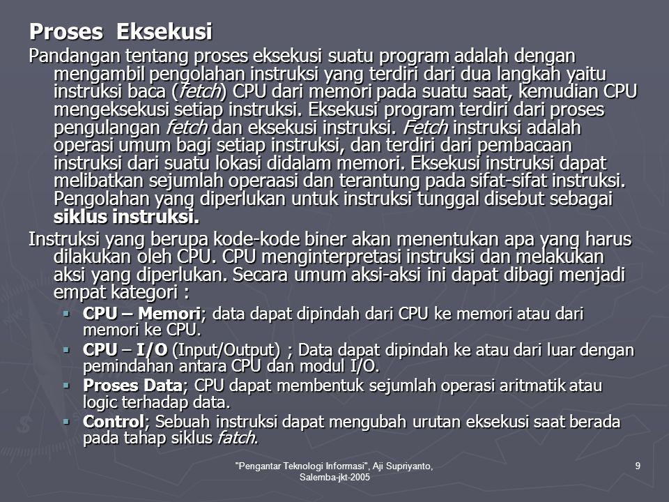 Pengantar Teknologi Informasi , Aji Supriyanto, Salemba-jkt-2005 9 Proses Eksekusi Pandangan tentang proses eksekusi suatu program adalah dengan mengambil pengolahan instruksi yang terdiri dari dua langkah yaitu instruksi baca (fetch) CPU dari memori pada suatu saat, kemudian CPU mengeksekusi setiap instruksi.
