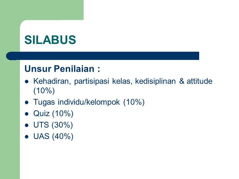 SILABUS Unsur Penilaian : Kehadiran, partisipasi kelas, kedisiplinan & attitude (10%) Tugas individu/kelompok (10%) Quiz (10%) UTS (30%) UAS (40%)