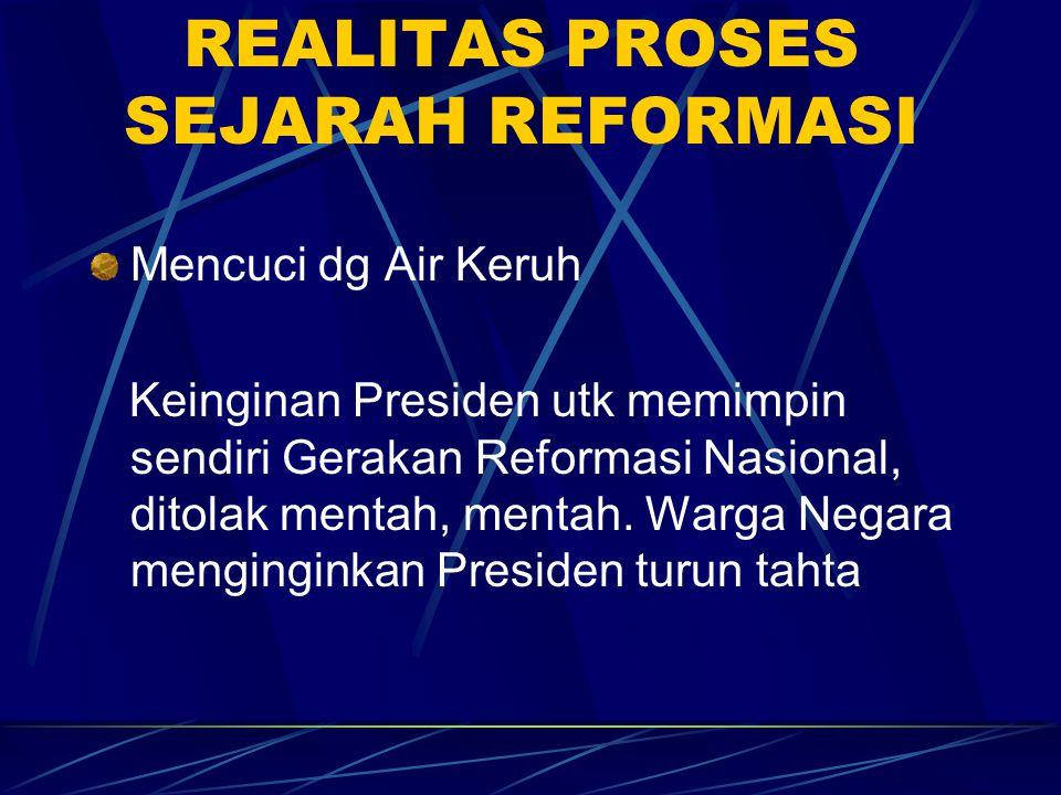 REALITAS PROSES SEJARAH REFORMASI Mencuci dg Air Keruh Keinginan Presiden utk memimpin sendiri Gerakan Reformasi Nasional, ditolak mentah, mentah. War