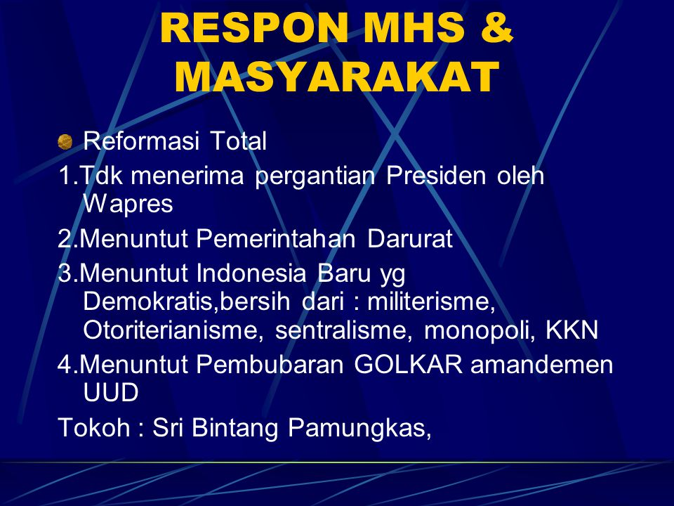 RESPON MHS & MASYARAKAT Reformasi Total 1.Tdk menerima pergantian Presiden oleh Wapres 2.Menuntut Pemerintahan Darurat 3.Menuntut Indonesia Baru yg De