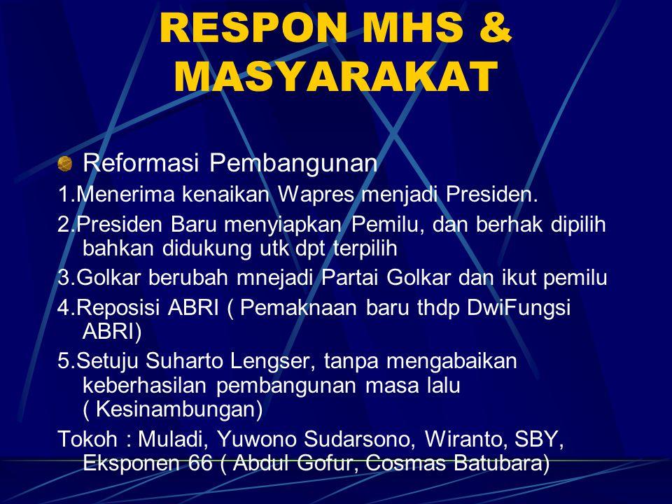 RESPON MHS & MASYARAKAT Reformasi Pembangunan 1.Menerima kenaikan Wapres menjadi Presiden. 2.Presiden Baru menyiapkan Pemilu, dan berhak dipilih bahka