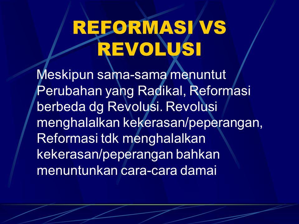 REFORMASI VS REVOLUSI Meskipun sama-sama menuntut Perubahan yang Radikal, Reformasi berbeda dg Revolusi. Revolusi menghalalkan kekerasan/peperangan, R