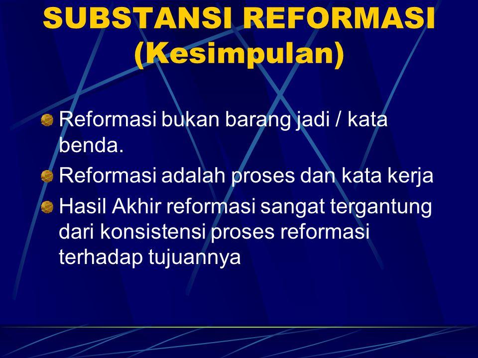 SUBSTANSI REFORMASI (Kesimpulan) Reformasi bukan barang jadi / kata benda. Reformasi adalah proses dan kata kerja Hasil Akhir reformasi sangat tergant