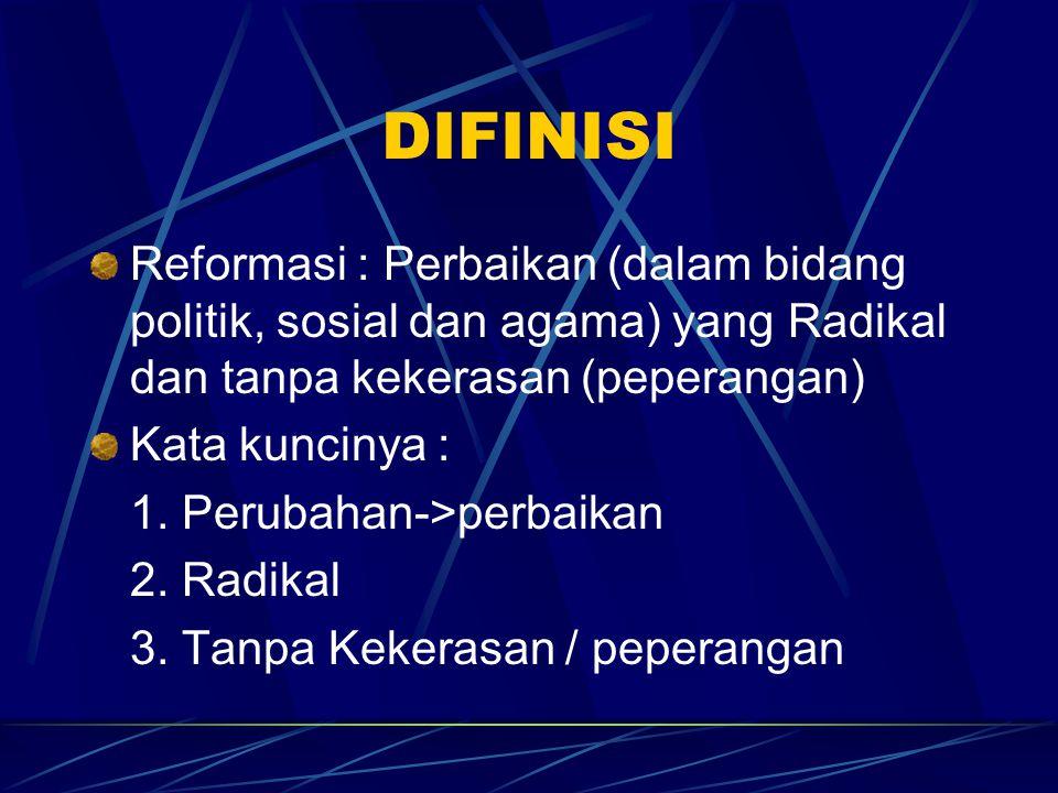 DIFINISI Reformasi : Perbaikan (dalam bidang politik, sosial dan agama) yang Radikal dan tanpa kekerasan (peperangan) Kata kuncinya : 1. Perubahan->pe
