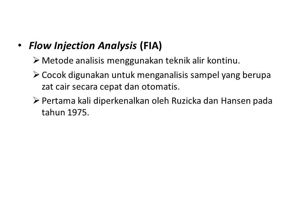 Flow Injection Analysis (FIA)  Metode analisis menggunakan teknik alir kontinu.  Cocok digunakan untuk menganalisis sampel yang berupa zat cair seca