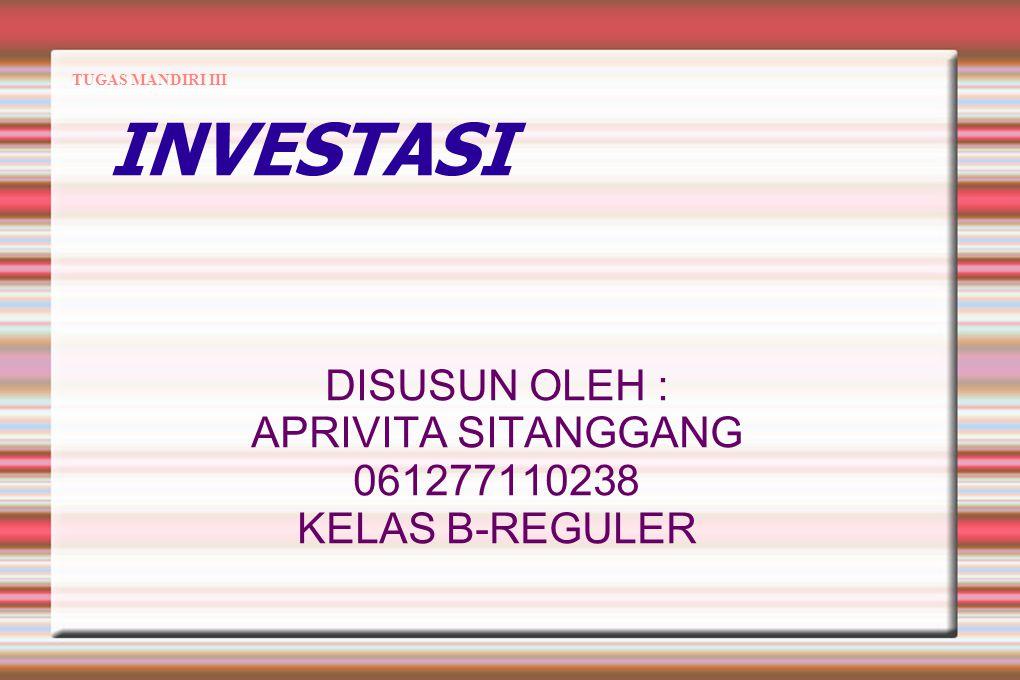 TUGAS MANDIRI III INVESTASI DISUSUN OLEH : APRIVITA SITANGGANG 061277110238 KELAS B-REGULER