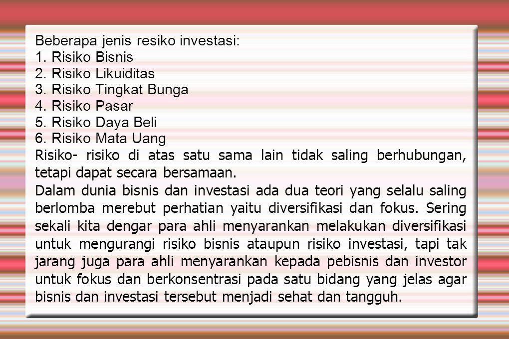 Beberapa jenis resiko investasi: 1. Risiko Bisnis 2. Risiko Likuiditas 3. Risiko Tingkat Bunga 4. Risiko Pasar 5. Risiko Daya Beli 6. Risiko Mata Uang