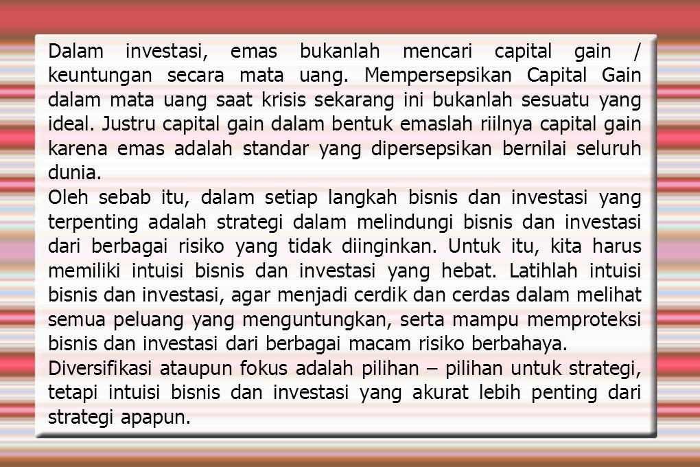 Dalam investasi, emas bukanlah mencari capital gain / keuntungan secara mata uang. Mempersepsikan Capital Gain dalam mata uang saat krisis sekarang in