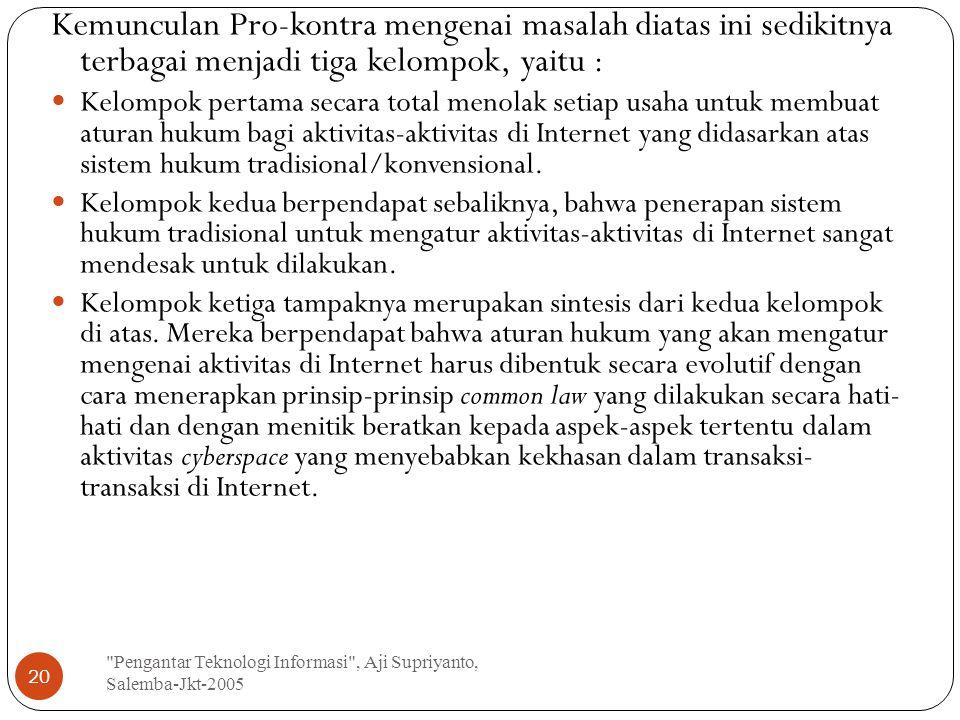 Pengantar Teknologi Informasi , Aji Supriyanto, Salemba-Jkt-2005 20 Kemunculan Pro-kontra mengenai masalah diatas ini sedikitnya terbagai menjadi tiga kelompok, yaitu : Kelompok pertama secara total menolak setiap usaha untuk membuat aturan hukum bagi aktivitas-aktivitas di Internet yang didasarkan atas sistem hukum tradisional/konvensional.