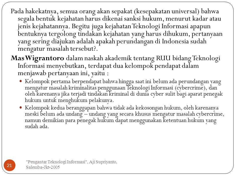Pengantar Teknologi Informasi , Aji Supriyanto, Salemba-Jkt-2005 21 Pada hakekatnya, semua orang akan sepakat (kesepakatan universal) bahwa segala bentuk kejahatan harus dikenai sanksi hukum, menurut kadar atau jenis kejahatannya.
