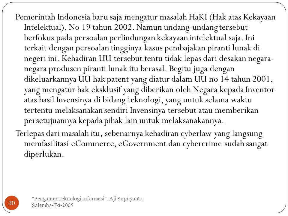 Pengantar Teknologi Informasi , Aji Supriyanto, Salemba-Jkt-2005 30 Pemerintah Indonesia baru saja mengatur masalah HaKI (Hak atas Kekayaan Intelektual), No 19 tahun 2002.