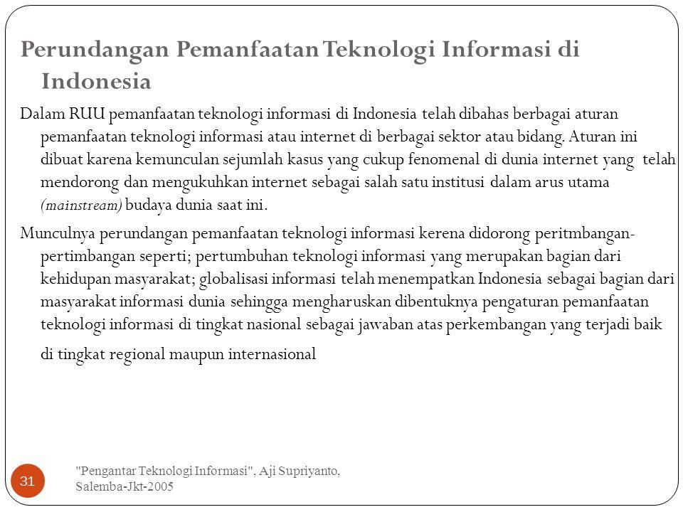 Pengantar Teknologi Informasi , Aji Supriyanto, Salemba-Jkt-2005 31 Perundangan Pemanfaatan Teknologi Informasi di Indonesia Dalam RUU pemanfaatan teknologi informasi di Indonesia telah dibahas berbagai aturan pemanfaatan teknologi informasi atau internet di berbagai sektor atau bidang.