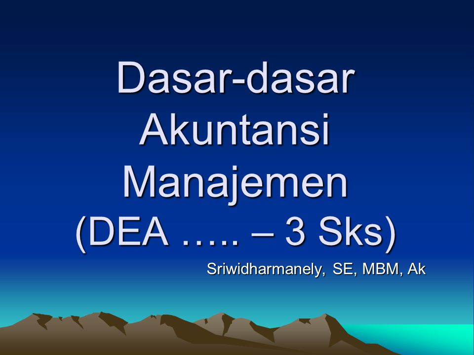 Dasar-dasar Akuntansi Manajemen (DEA ….. – 3 Sks) Sriwidharmanely, SE, MBM, Ak