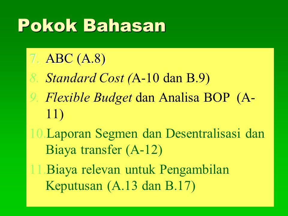 Pokok Bahasan 7.ABC (A.8) 8. 8.Standard Cost (A-10 dan B.9) 9. 9.Flexible Budget dan Analisa BOP (A- 11) 10. 10.Laporan Segmen dan Desentralisasi dan