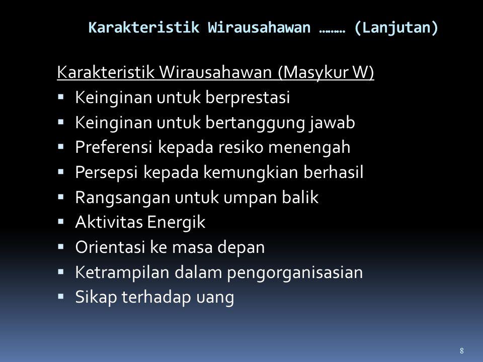 Karakteristik Wirausahawan (Masykur W)  Keinginan untuk berprestasi  Keinginan untuk bertanggung jawab  Preferensi kepada resiko menengah  Persepsi kepada kemungkian berhasil  Rangsangan untuk umpan balik  Aktivitas Energik  Orientasi ke masa depan  Ketrampilan dalam pengorganisasian  Sikap terhadap uang 8
