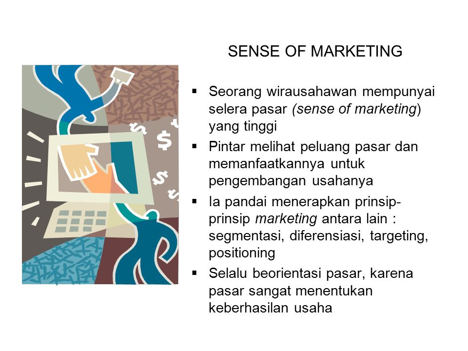 SENSE OF MARKETING  Seorang wirausahawan mempunyai selera pasar (sense of marketing) yang tinggi  Pintar melihat peluang pasar dan memanfaatkannya u