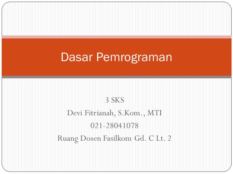 3 SKS Devi Fitrianah, S.Kom., MTI 021-28041078 Ruang Dosen Fasilkom Gd. C Lt. 2 Dasar Pemrograman