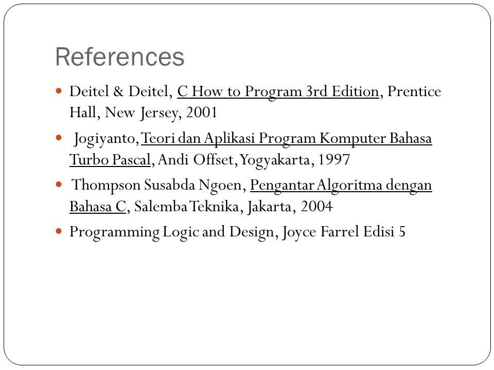 References Deitel & Deitel, C How to Program 3rd Edition, Prentice Hall, New Jersey, 2001 Jogiyanto, Teori dan Aplikasi Program Komputer Bahasa Turbo