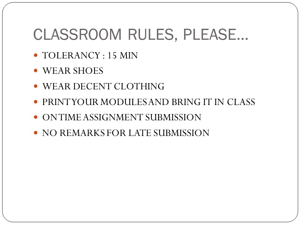 CLASSROOM RULES, PLEASE... TOLERANCY : 15 MIN WEAR SHOES WEAR DECENT CLOTHING PRINT YOUR MODULES AND BRING IT IN CLASS ON TIME ASSIGNMENT SUBMISSION N