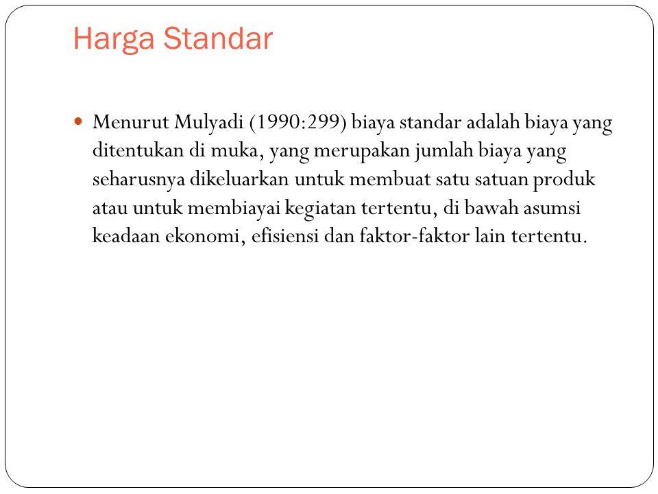 Harga Standar Menurut Mulyadi (1990:299) biaya standar adalah biaya yang ditentukan di muka, yang merupakan jumlah biaya yang seharusnya dikeluarkan untuk membuat satu satuan produk atau untuk membiayai kegiatan tertentu, di bawah asumsi keadaan ekonomi, efisiensi dan faktor-faktor lain tertentu.