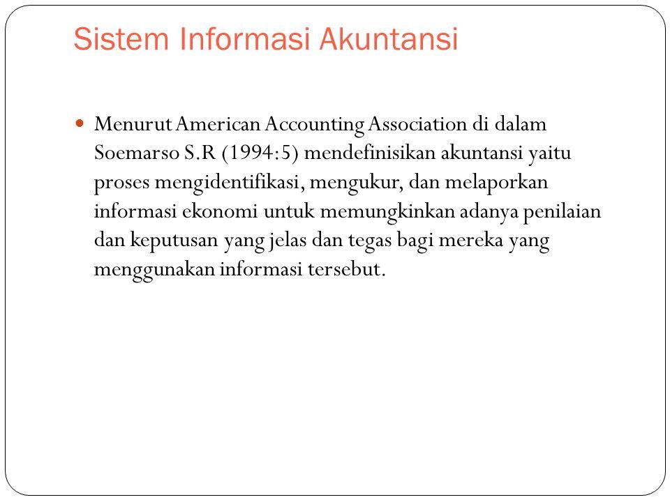 Sistem Informasi Akuntansi Menurut American Accounting Association di dalam Soemarso S.R (1994:5) mendefinisikan akuntansi yaitu proses mengidentifikasi, mengukur, dan melaporkan informasi ekonomi untuk memungkinkan adanya penilaian dan keputusan yang jelas dan tegas bagi mereka yang menggunakan informasi tersebut.
