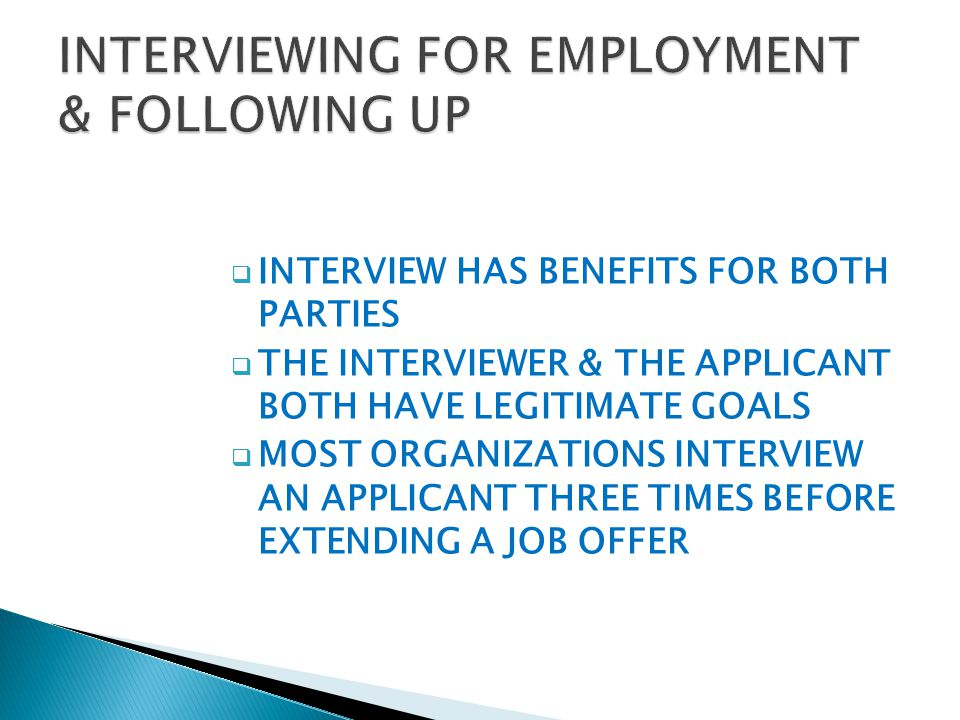  INTERVIEW HAS BENEFITS FOR BOTH PARTIES  THE INTERVIEWER & THE APPLICANT BOTH HAVE LEGITIMATE GOALS  MOST ORGANIZATIONS INTERVIEW AN APPLICANT THREE TIMES BEFORE EXTENDING A JOB OFFER
