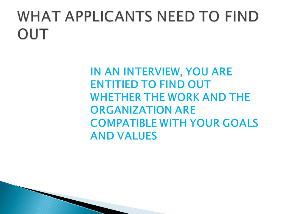 IN AN INTERVIEW, YOU ARE ENTITIED TO FIND OUT WHETHER THE WORK AND THE ORGANIZATION ARE COMPATIBLE WITH YOUR GOALS AND VALUES