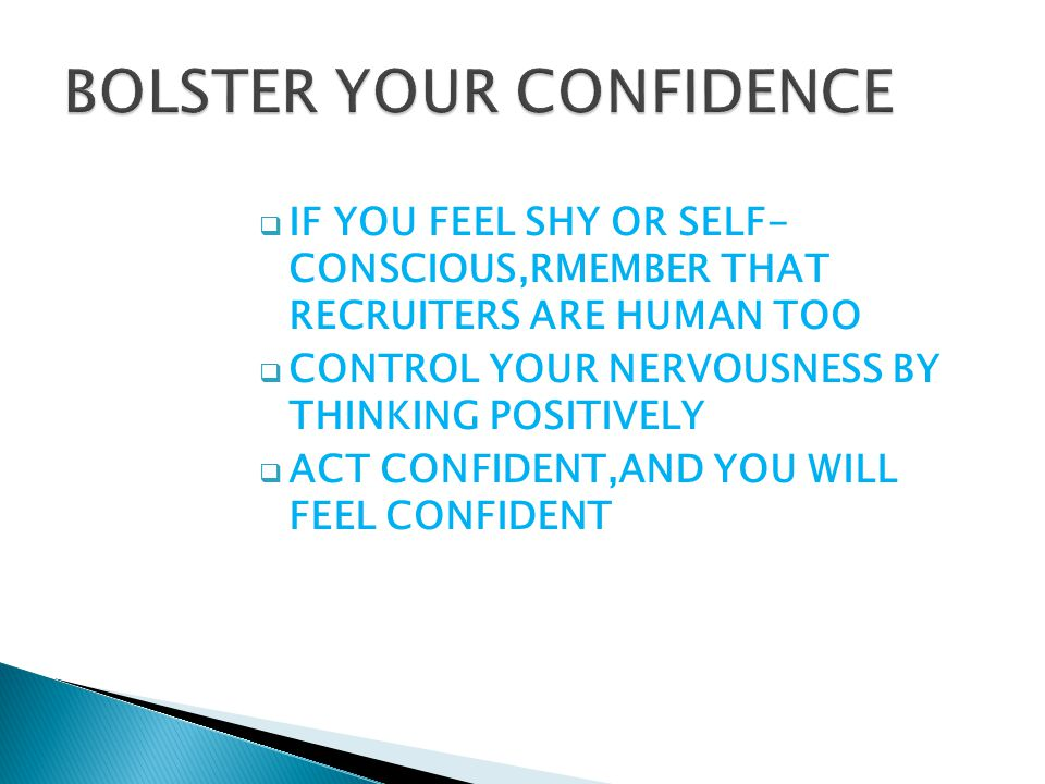  IF YOU FEEL SHY OR SELF- CONSCIOUS,RMEMBER THAT RECRUITERS ARE HUMAN TOO  CONTROL YOUR NERVOUSNESS BY THINKING POSITIVELY  ACT CONFIDENT,AND YOU WILL FEEL CONFIDENT
