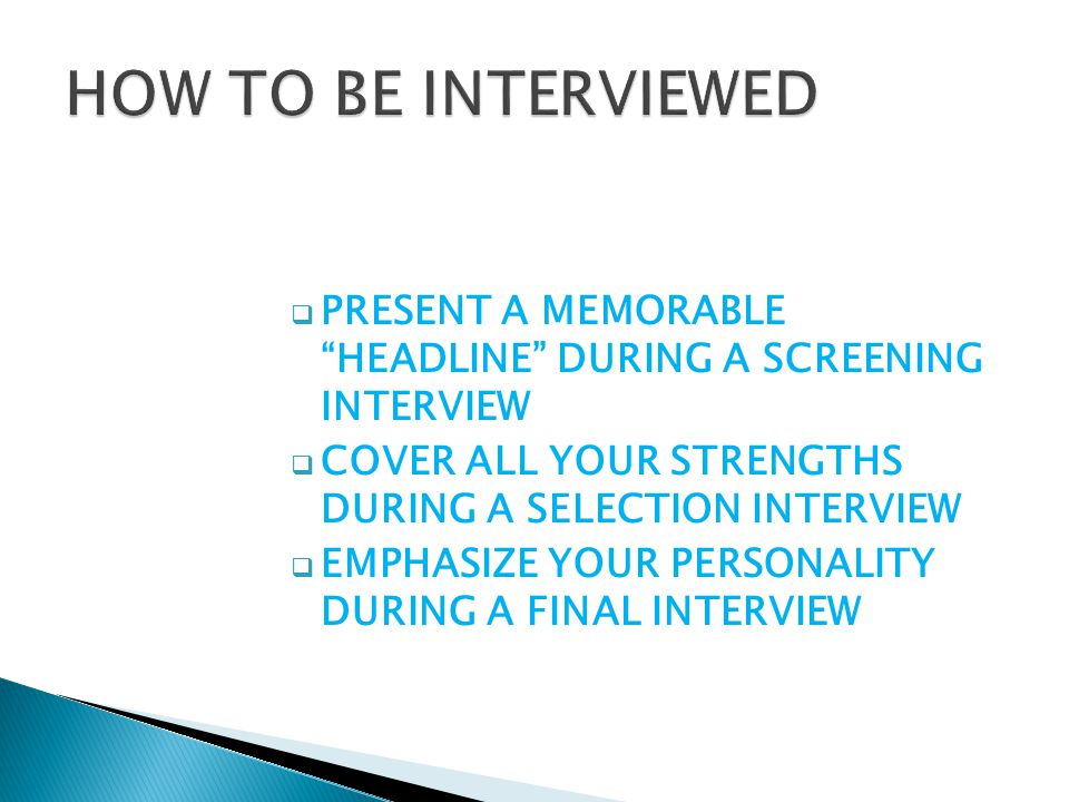  PRESENT A MEMORABLE HEADLINE DURING A SCREENING INTERVIEW  COVER ALL YOUR STRENGTHS DURING A SELECTION INTERVIEW  EMPHASIZE YOUR PERSONALITY DURING A FINAL INTERVIEW