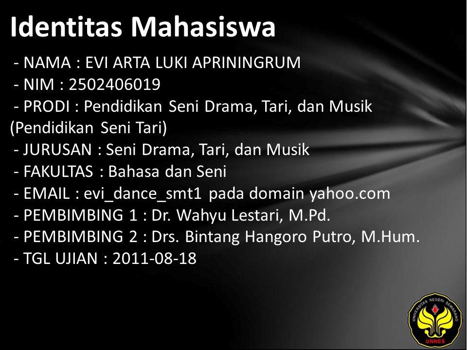 Identitas Mahasiswa - NAMA : EVI ARTA LUKI APRININGRUM - NIM : 2502406019 - PRODI : Pendidikan Seni Drama, Tari, dan Musik (Pendidikan Seni Tari) - JURUSAN : Seni Drama, Tari, dan Musik - FAKULTAS : Bahasa dan Seni - EMAIL : evi_dance_smt1 pada domain yahoo.com - PEMBIMBING 1 : Dr.