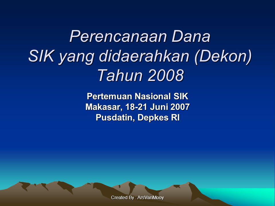 Created By : ArsVanMooy Perencanaan Dana SIK yang didaerahkan (Dekon) Tahun 2008 Pertemuan Nasional SIK Makasar, 18-21 Juni 2007 Pusdatin, Depkes RI