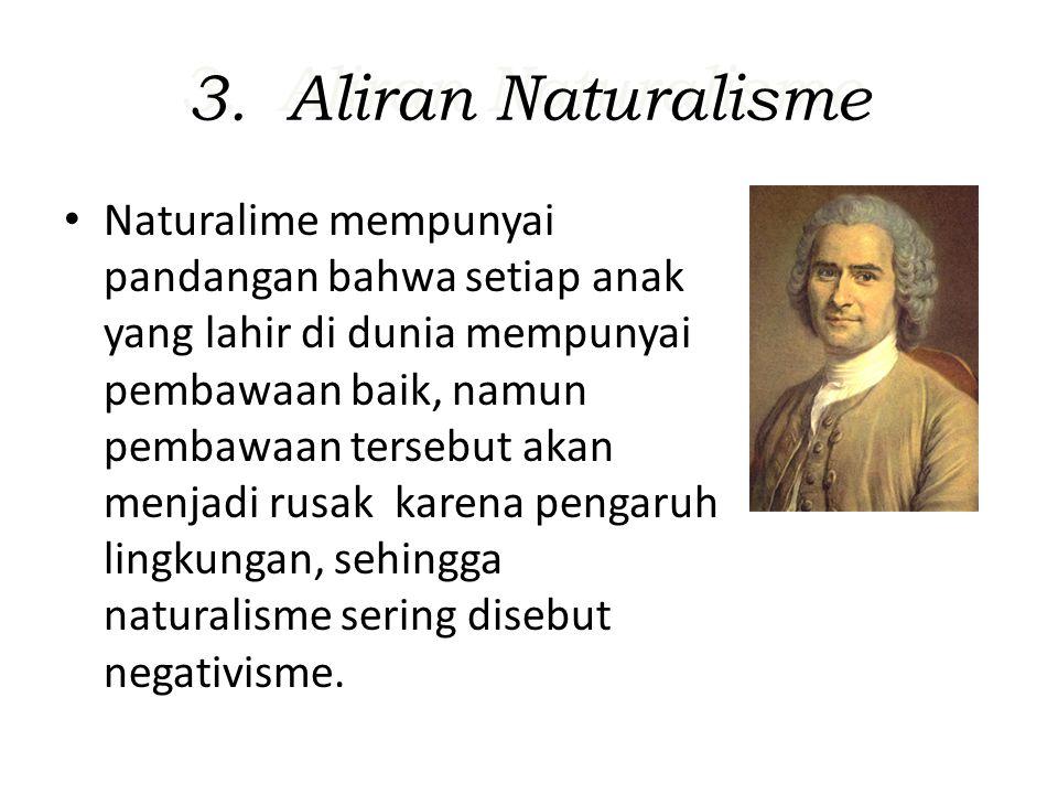 3. Aliran Naturalisme Naturalime mempunyai pandangan bahwa setiap anak yang lahir di dunia mempunyai pembawaan baik, namun pembawaan tersebut akan men