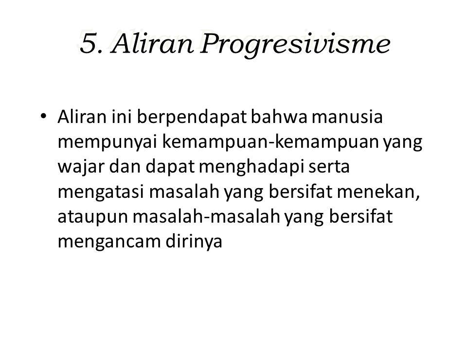 5. Aliran Progresivisme Aliran ini berpendapat bahwa manusia mempunyai kemampuan-kemampuan yang wajar dan dapat menghadapi serta mengatasi masalah yan