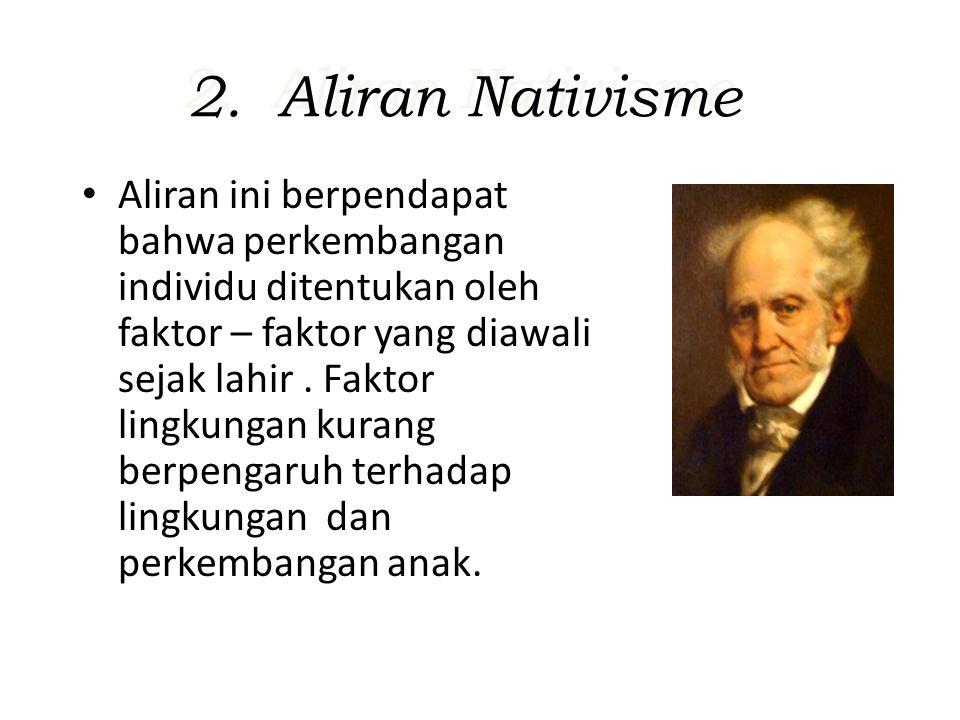 2. Aliran Nativisme Aliran ini berpendapat bahwa perkembangan individu ditentukan oleh faktor – faktor yang diawali sejak lahir. Faktor lingkungan kur